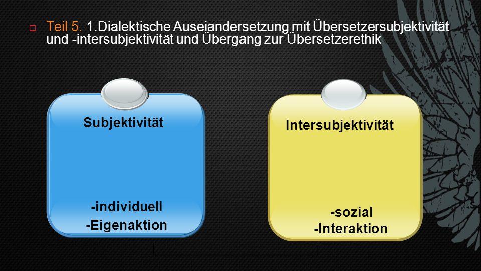  Teil 5. 1.Dialektische Auseiandersetzung mit Übersetzersubjektivität und -intersubjektivität und Übergang zur Übersetzerethik -individuell -Eigenakt