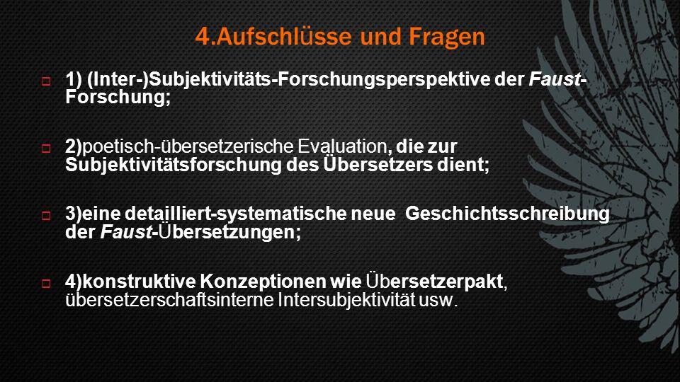 4.Aufschl ü sse und Fragen  1) (Inter-)Subjektivitäts-Forschungsperspektive der Faust- Forschung;  2)poetisch-übersetzerische Evaluation, die zur Su