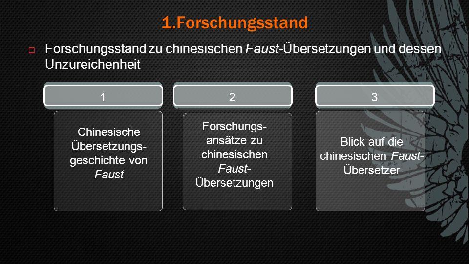 1.Forschungsstand  Forschungsstand zu chinesischen Faust-Übersetzungen und dessen Unzureichenheit 1 Chinesische Übersetzungs- geschichte von Faust 2 Forschungs- ansätze zu chinesischen Faust- Übersetzungen 3 Blick auf die chinesischen Faust- Übersetzer