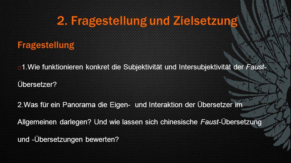 2. Fragestellung und Zielsetzung Fragestellung  1.Wie funktionieren konkret die Subjektivität und Intersubjektivität der Faust- Übersetzer? 2.Was für
