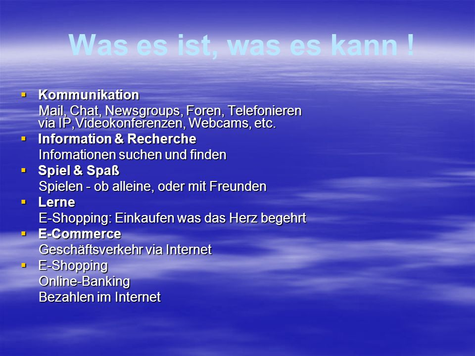 Was es ist, was es kann ! KKKKommunikation Mail, Chat, Newsgroups, Foren, Telefonieren via IP,Videokonferenzen, Webcams, etc. IIIInformation &