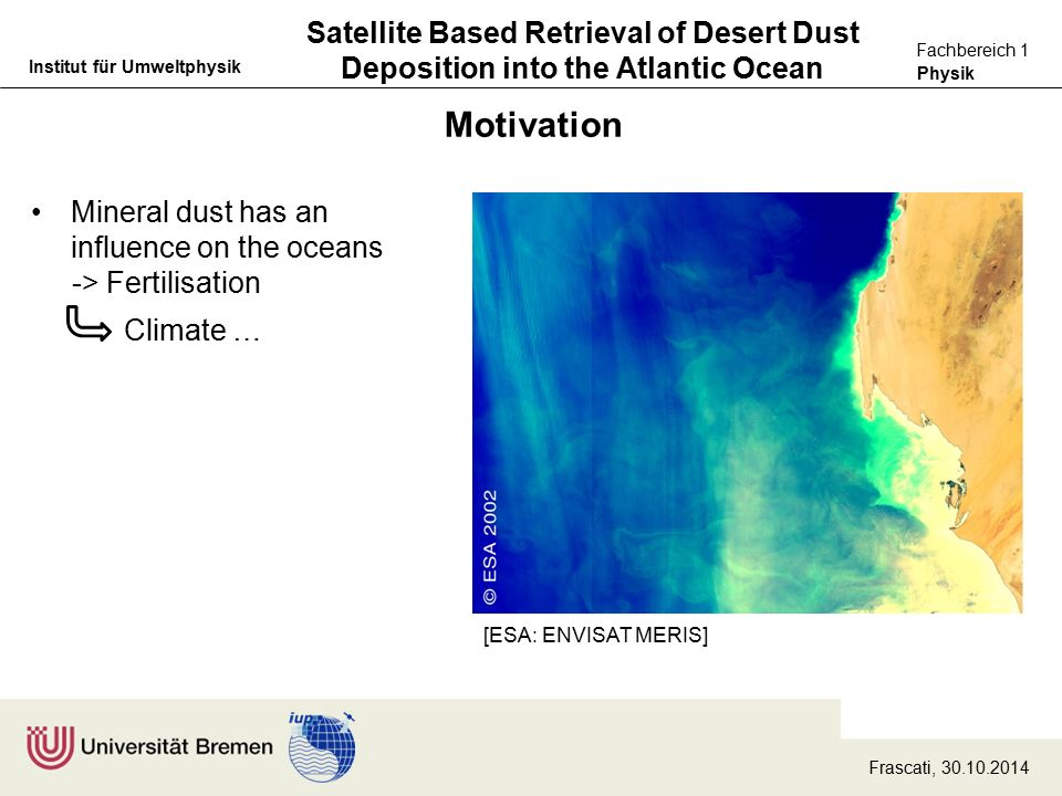 Physik Fachbereich 1 Institut für Umweltphysik Satellite Based Retrieval of Desert Dust Deposition into the Atlantic Ocean Motivation [ESA: ENVISAT MERIS] Mineral dust has an influence on the oceans -> Fertilisation Climate … Frascati, 30.10.2014