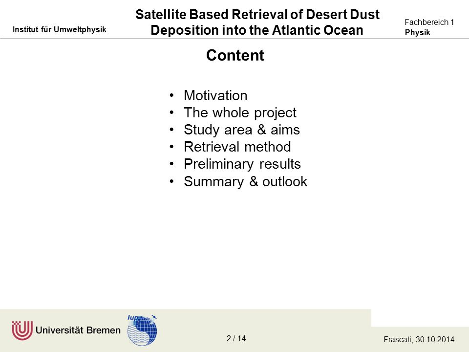 Physik Fachbereich 1 Institut für Umweltphysik Satellite Based Retrieval of Desert Dust Deposition into the Atlantic Ocean Content Motivation The whole project Study area & aims Retrieval method Preliminary results Summary & outlook Frascati, 30.10.2014 2 / 14