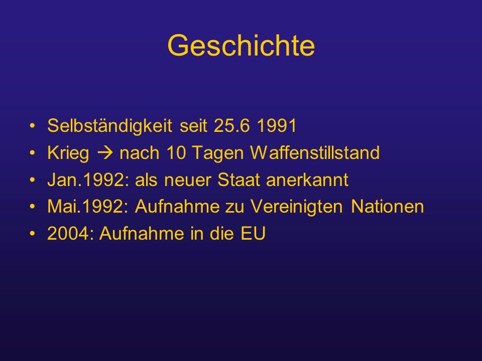 Geschichte Selbständigkeit seit 25.6 1991 Krieg  nach 10 Tagen Waffenstillstand Jan.1992: als neuer Staat anerkannt Mai.1992: Aufnahme zu Vereinigten Nationen 2004: Aufnahme in die EU