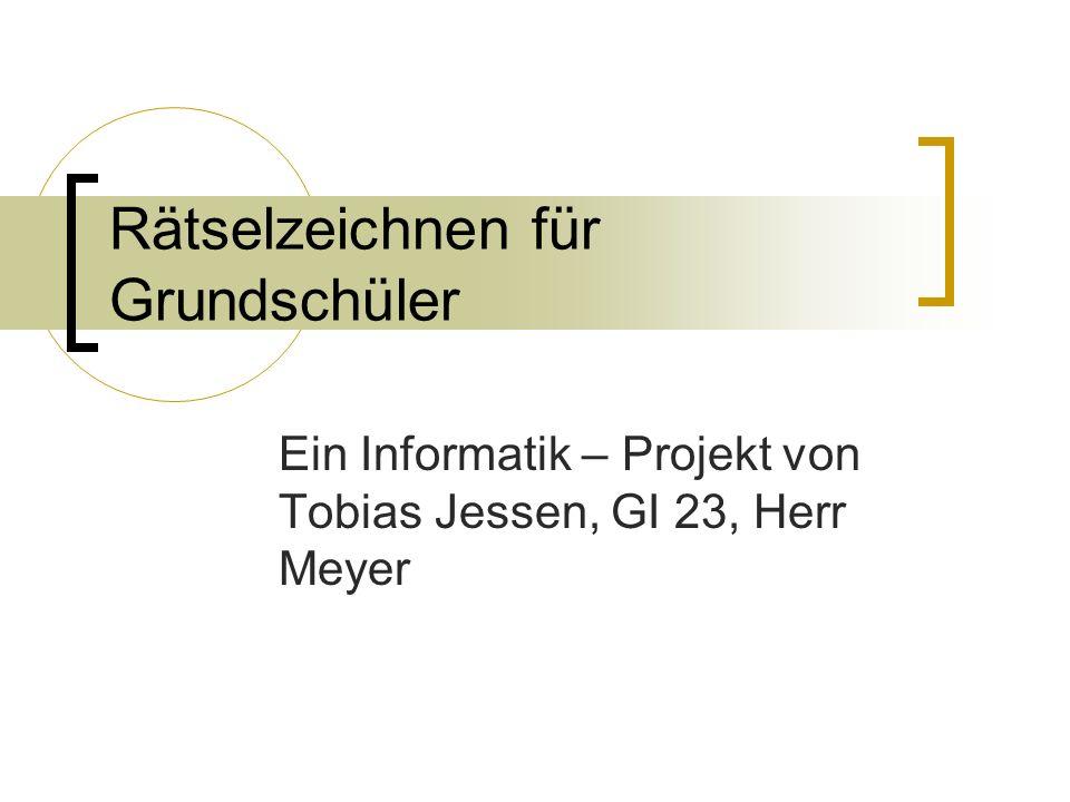 Rätselzeichnen für Grundschüler Ein Informatik – Projekt von Tobias Jessen, GI 23, Herr Meyer