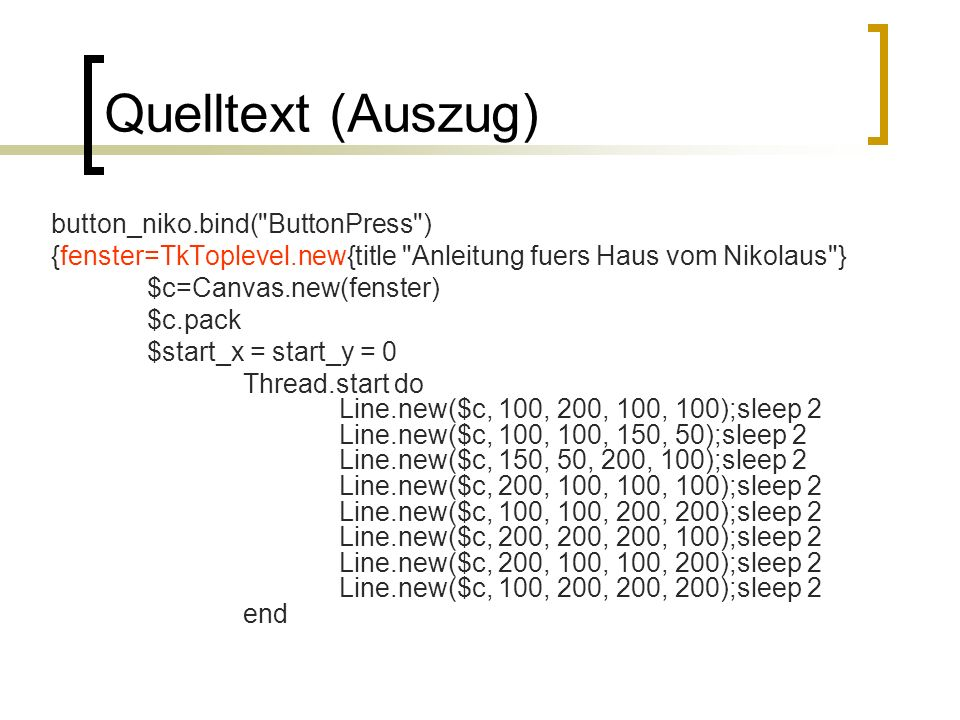 Quelltext (Auszug) button_niko.bind( ButtonPress ) {fenster=TkToplevel.new{title Anleitung fuers Haus vom Nikolaus } $c=Canvas.new(fenster) $c.pack $start_x = start_y = 0 Thread.start do Line.new($c, 100, 200, 100, 100);sleep 2 Line.new($c, 100, 100, 150, 50);sleep 2 Line.new($c, 150, 50, 200, 100);sleep 2 Line.new($c, 200, 100, 100, 100);sleep 2 Line.new($c, 100, 100, 200, 200);sleep 2 Line.new($c, 200, 200, 200, 100);sleep 2 Line.new($c, 200, 100, 100, 200);sleep 2 Line.new($c, 100, 200, 200, 200);sleep 2 end