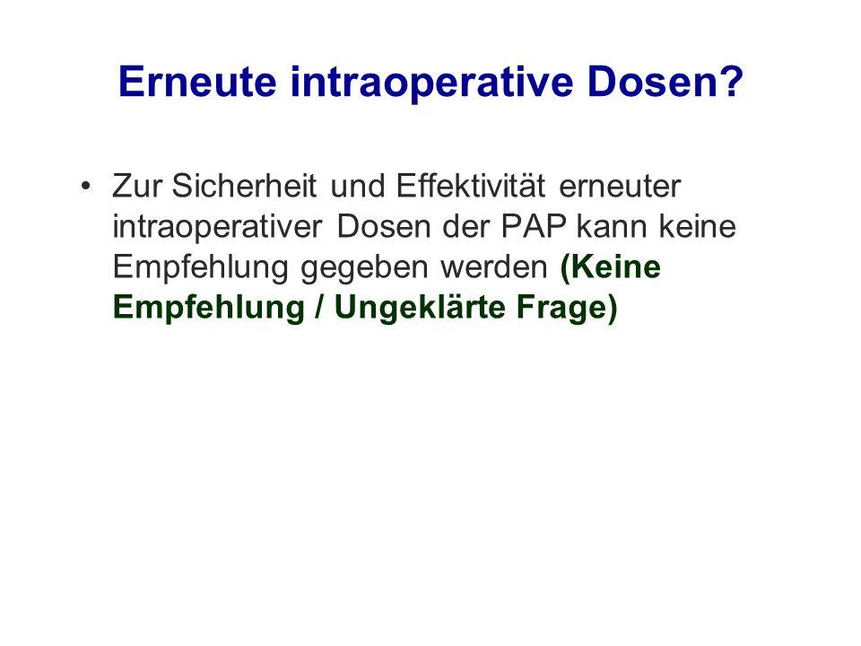 Erneute intraoperative Dosen? Zur Sicherheit und Effektivität erneuter intraoperativer Dosen der PAP kann keine Empfehlung gegeben werden (Keine Empfe