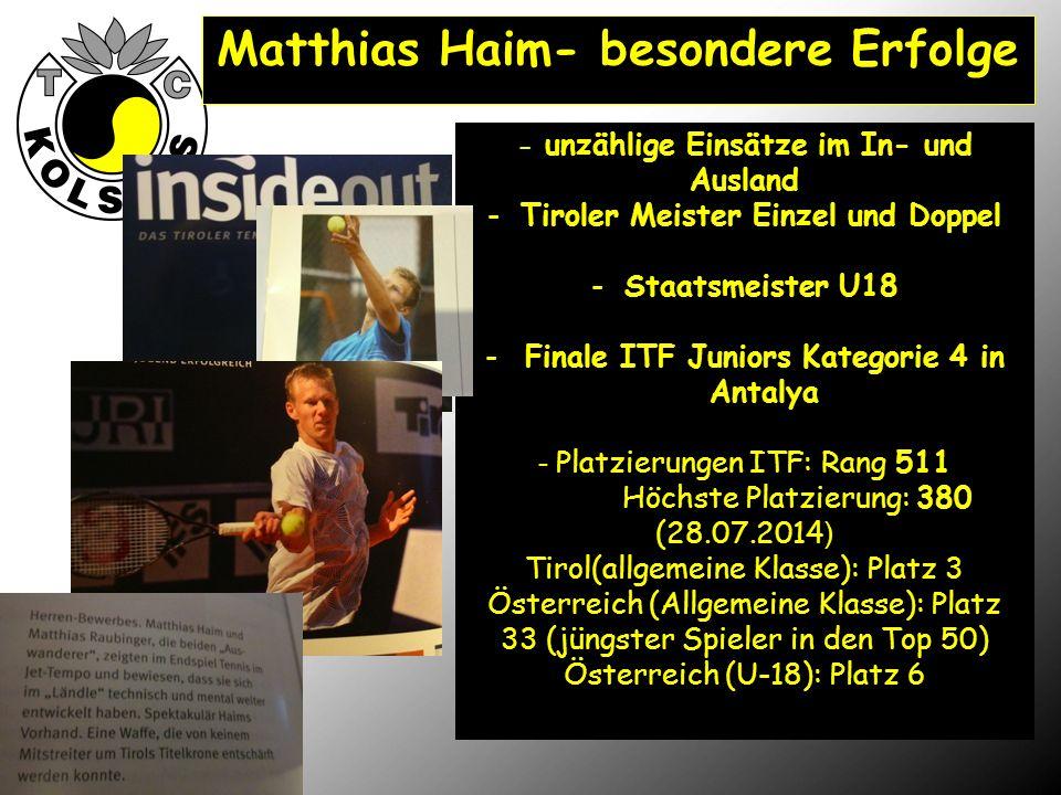 Matthias Haim- besondere Erfolge - unzählige Einsätze im In- und Ausland -Tiroler Meister Einzel und Doppel -Staatsmeister U18 -Finale ITF Juniors Kategorie 4 in Antalya - Platzierungen ITF: Rang 511 Höchste Platzierung: 380 (28.07.2014 ) Tirol(allgemeine Klasse): Platz 3 Österreich (Allgemeine Klasse): Platz 33 (jüngster Spieler in den Top 50) Österreich (U-18): Platz 6