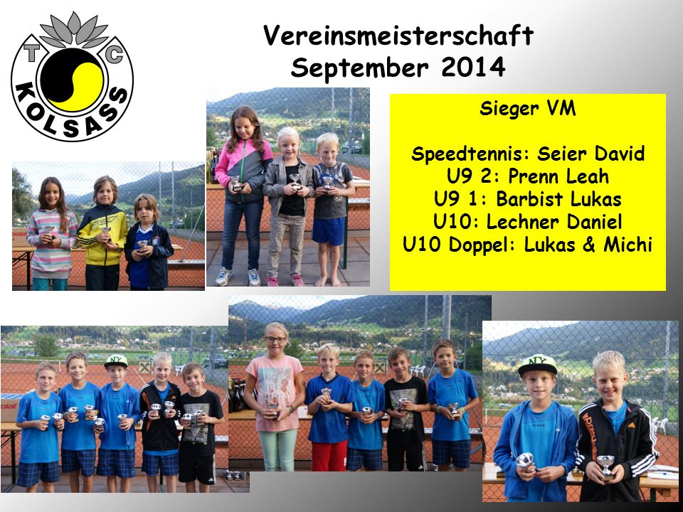 Vereinsmeisterschaft September 2014 Sieger VM Speedtennis: Seier David U9 2: Prenn Leah U9 1: Barbist Lukas U10: Lechner Daniel U10 Doppel: Lukas & Michi