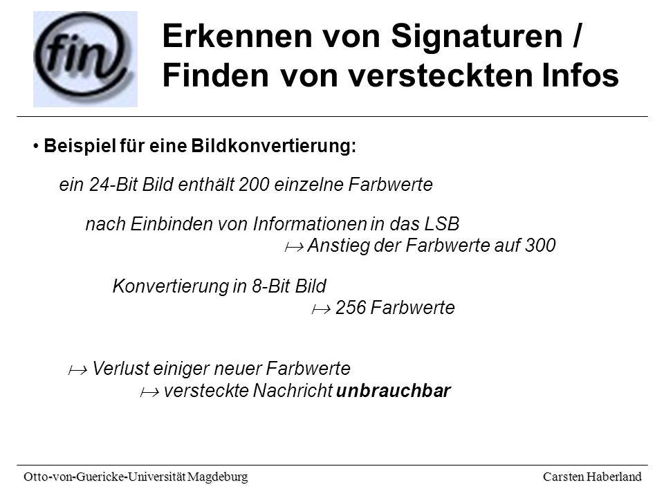 Carsten Haberland Otto-von-Guericke-Universität Magdeburg Erkennen von Signaturen / Finden von versteckten Infos Beispiel für eine Bildkonvertierung: ein 24-Bit Bild enthält 200 einzelne Farbwerte nach Einbinden von Informationen in das LSB  Anstieg der Farbwerte auf 300 Konvertierung in 8-Bit Bild  256 Farbwerte  Verlust einiger neuer Farbwerte  versteckte Nachricht unbrauchbar