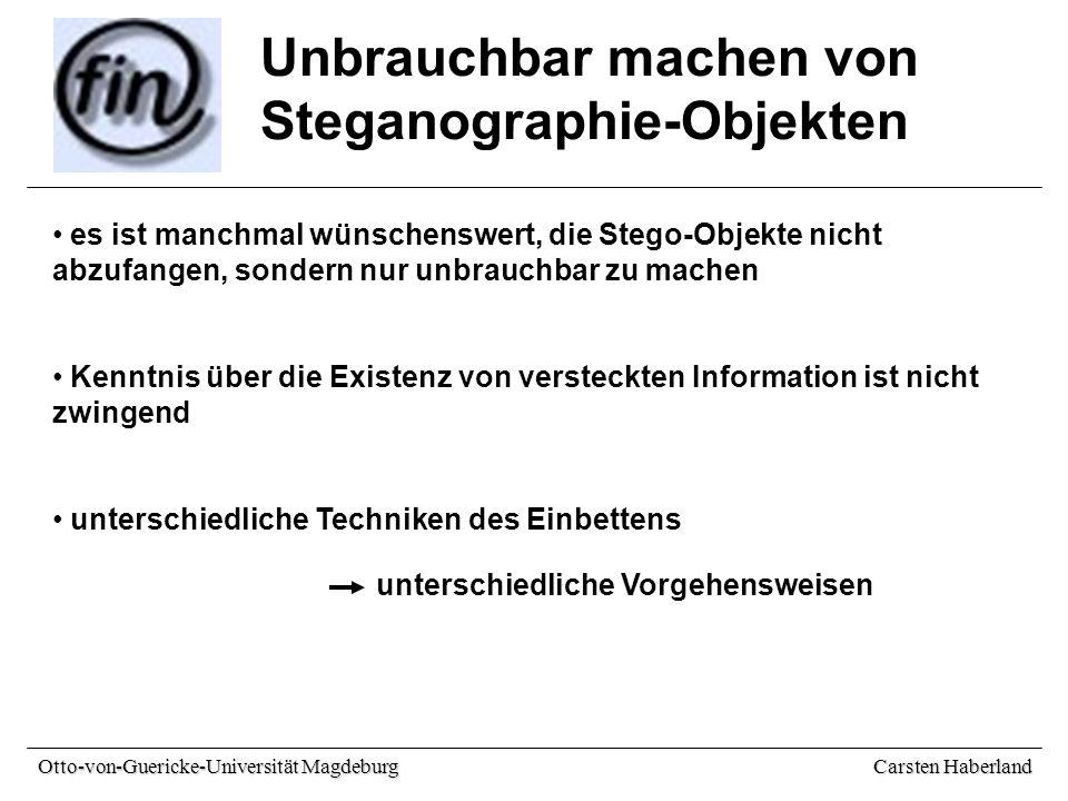 Carsten Haberland Otto-von-Guericke-Universität Magdeburg Unbrauchbar machen von Steganographie-Objekten es ist manchmal wünschenswert, die Stego-Objekte nicht abzufangen, sondern nur unbrauchbar zu machen Kenntnis über die Existenz von versteckten Information ist nicht zwingend unterschiedliche Techniken des Einbettens unterschiedliche Vorgehensweisen