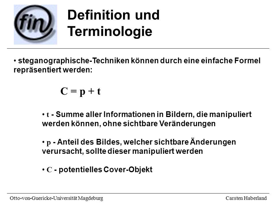 Carsten Haberland Otto-von-Guericke-Universität Magdeburg Definition und Terminologie steganographische-Techniken können durch eine einfache Formel repräsentiert werden: C = p + t t - Summe aller Informationen in Bildern, die manipuliert werden können, ohne sichtbare Veränderungen p - Anteil des Bildes, welcher sichtbare Änderungen verursacht, sollte dieser manipuliert werden C - potentielles Cover-Objekt