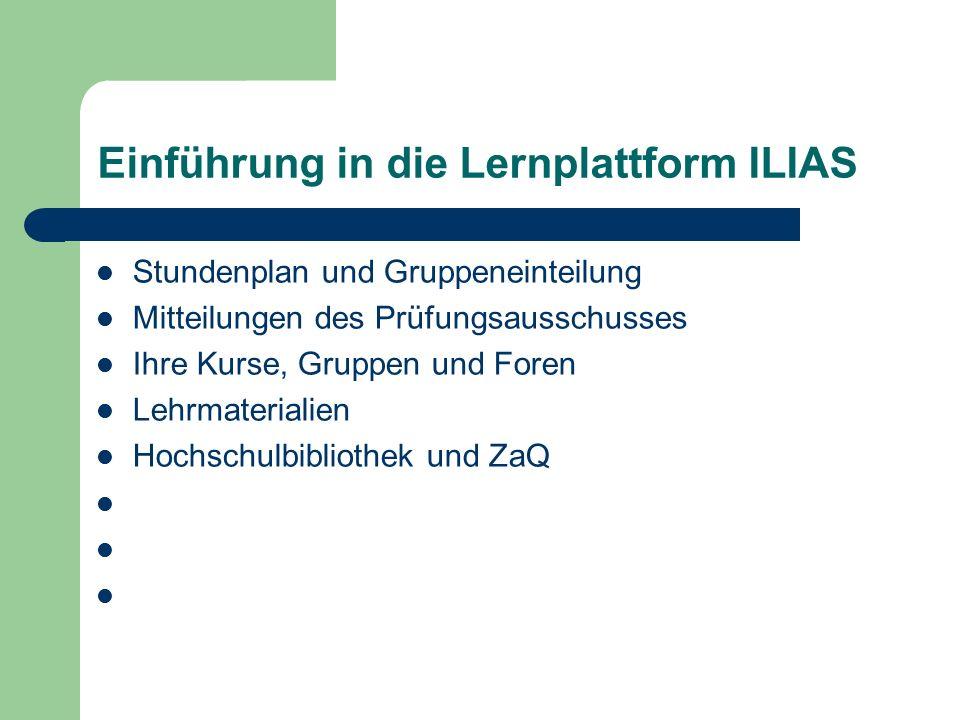 Einführung in die Lernplattform ILIAS Stundenplan und Gruppeneinteilung Mitteilungen des Prüfungsausschusses Ihre Kurse, Gruppen und Foren Lehrmaterialien Hochschulbibliothek und ZaQ
