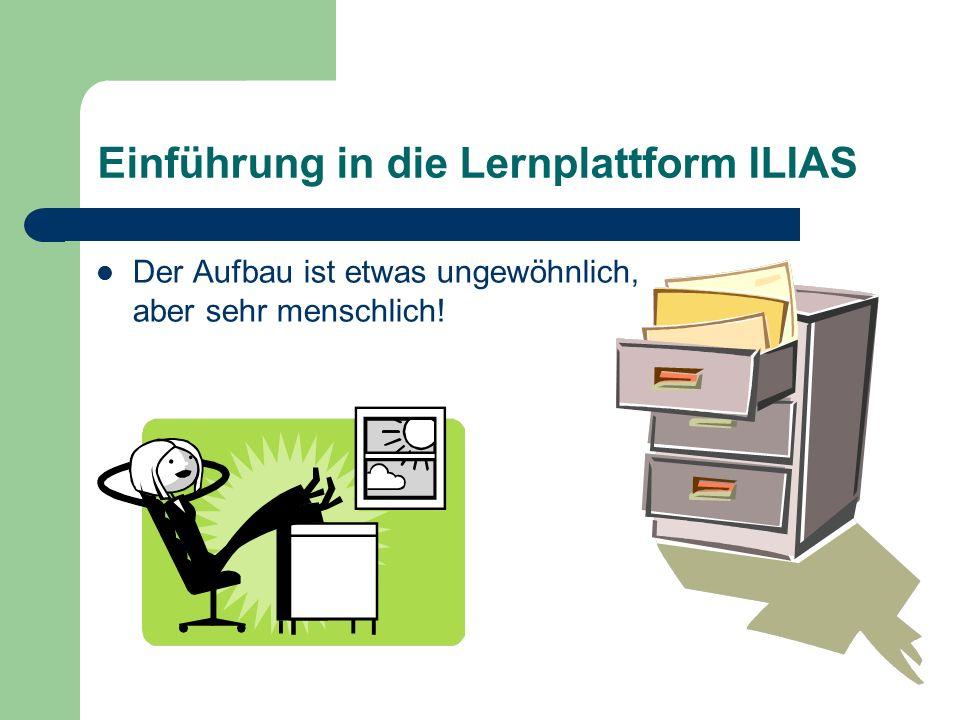 Einführung in die Lernplattform ILIAS Der Aufbau ist etwas ungewöhnlich, aber sehr menschlich!