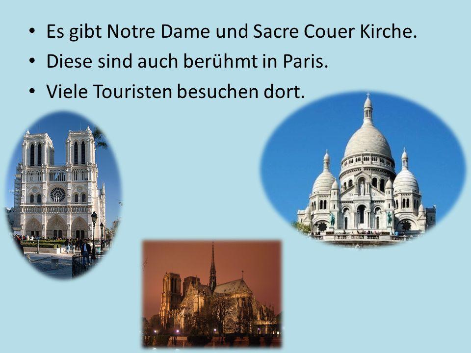 Es gibt Notre Dame und Sacre Couer Kirche.Diese sind auch berühmt in Paris.