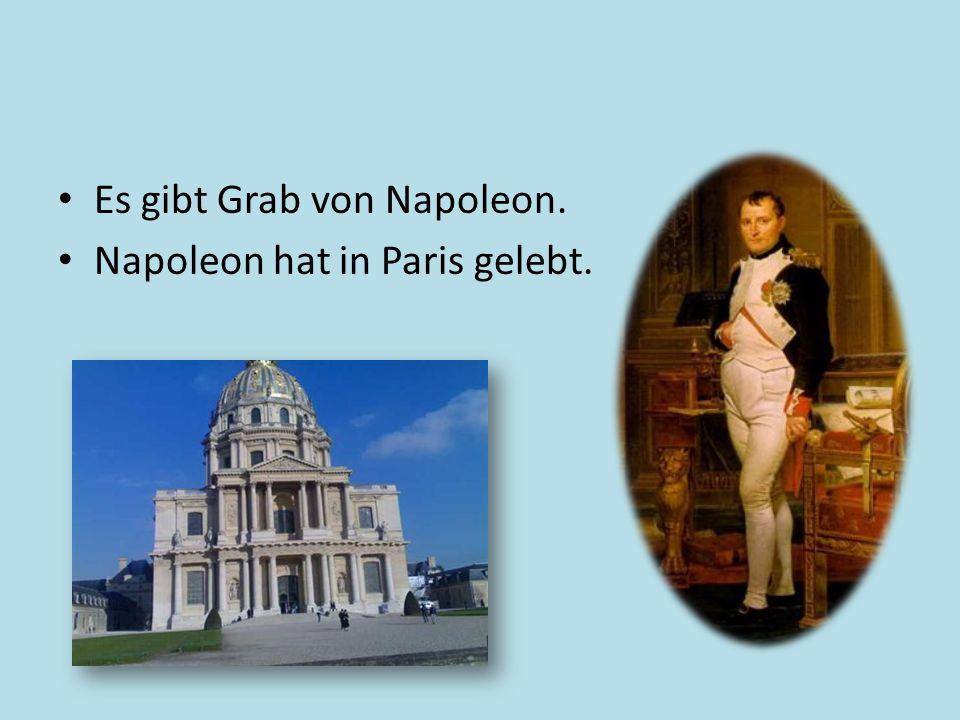 Es gibt Grab von Napoleon. Napoleon hat in Paris gelebt.