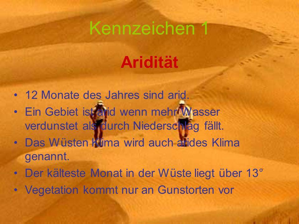 Kennzeichen 1 Aridität 12 Monate des Jahres sind arid. Ein Gebiet ist arid wenn mehr Wasser verdunstet als durch Niederschlag fällt. Das Wüsten Klima