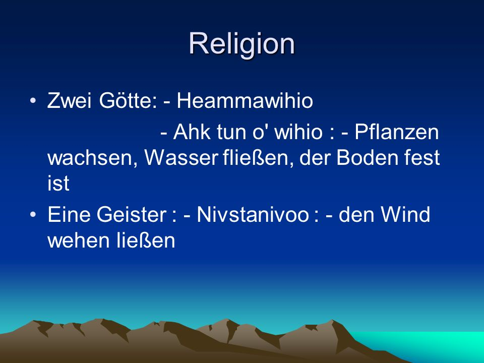 Religion Zwei Götte: - Heammawihio - Ahk tun o wihio : - Pflanzen wachsen, Wasser fließen, der Boden fest ist Eine Geister : - Nivstanivoo : - den Wind wehen ließen
