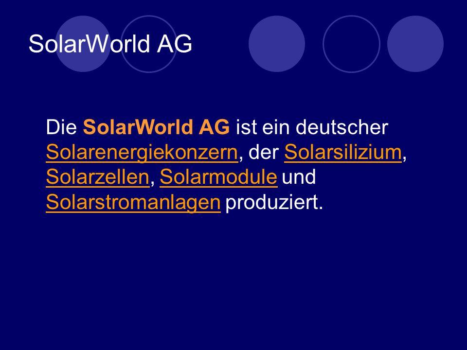 SolarWorld AG Die SolarWorld AG ist ein deutscher Solarenergiekonzern, der Solarsilizium, Solarzellen, Solarmodule und Solarstromanlagen produziert.
