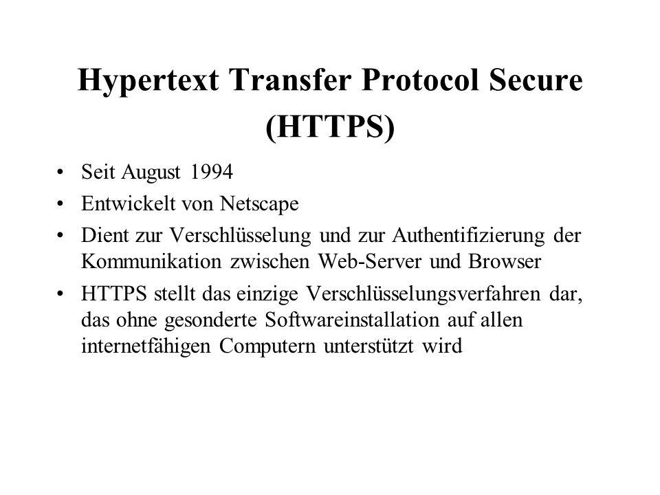 Hypertext Transfer Protocol Secure (HTTPS) Seit August 1994 Entwickelt von Netscape Dient zur Verschlüsselung und zur Authentifizierung der Kommunikation zwischen Web-Server und Browser HTTPS stellt das einzige Verschlüsselungsverfahren dar, das ohne gesonderte Softwareinstallation auf allen internetfähigen Computern unterstützt wird