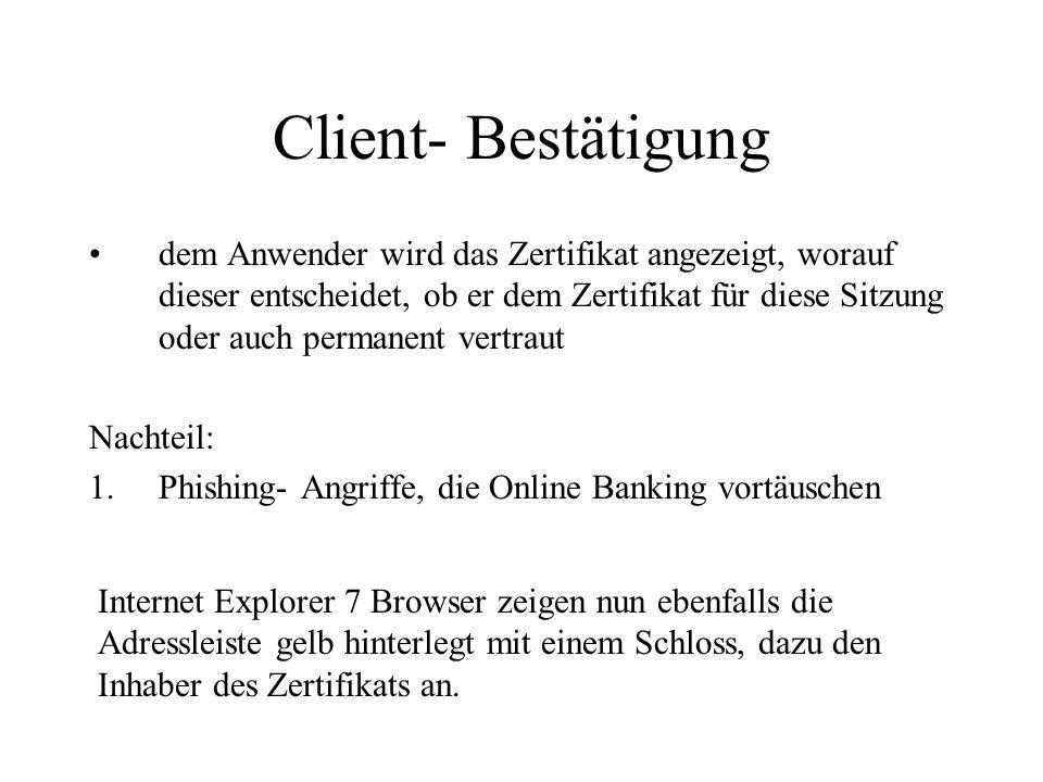 Client- Bestätigung dem Anwender wird das Zertifikat angezeigt, worauf dieser entscheidet, ob er dem Zertifikat für diese Sitzung oder auch permanent vertraut Nachteil: 1.Phishing- Angriffe, die Online Banking vortäuschen Internet Explorer 7 Browser zeigen nun ebenfalls die Adressleiste gelb hinterlegt mit einem Schloss, dazu den Inhaber des Zertifikats an.