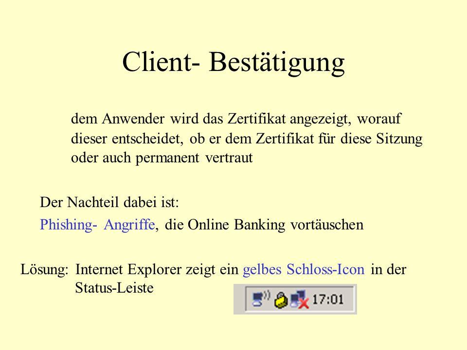 Client- Bestätigung dem Anwender wird das Zertifikat angezeigt, worauf dieser entscheidet, ob er dem Zertifikat für diese Sitzung oder auch permanent vertraut Der Nachteil dabei ist: Phishing- Angriffe, die Online Banking vortäuschen Lösung: Internet Explorer zeigt ein gelbes Schloss-Icon in der Status-Leiste