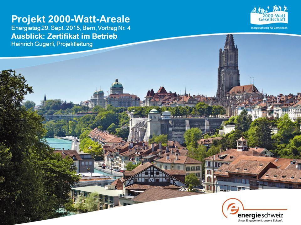 Projekt 2000-Watt-Areale Energietag 29. Sept. 2015, Bern, Vortrag Nr. 4 Ausblick: Zertifikat im Betrieb Heinrich Gugerli, Projektleitung