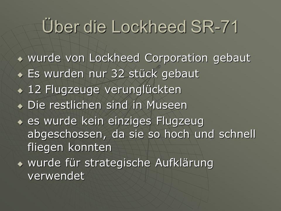 Über die Lockheed SR-71  wurde von Lockheed Corporation gebaut  Es wurden nur 32 stück gebaut  12 Flugzeuge verunglückten  Die restlichen sind in