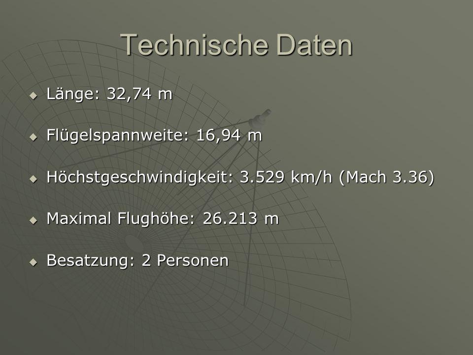 Technische Daten  Länge: 32,74 m  Flügelspannweite: 16,94 m  Höchstgeschwindigkeit: 3.529 km/h (Mach 3.36)  Maximal Flughöhe: 26.213 m  Besatzung