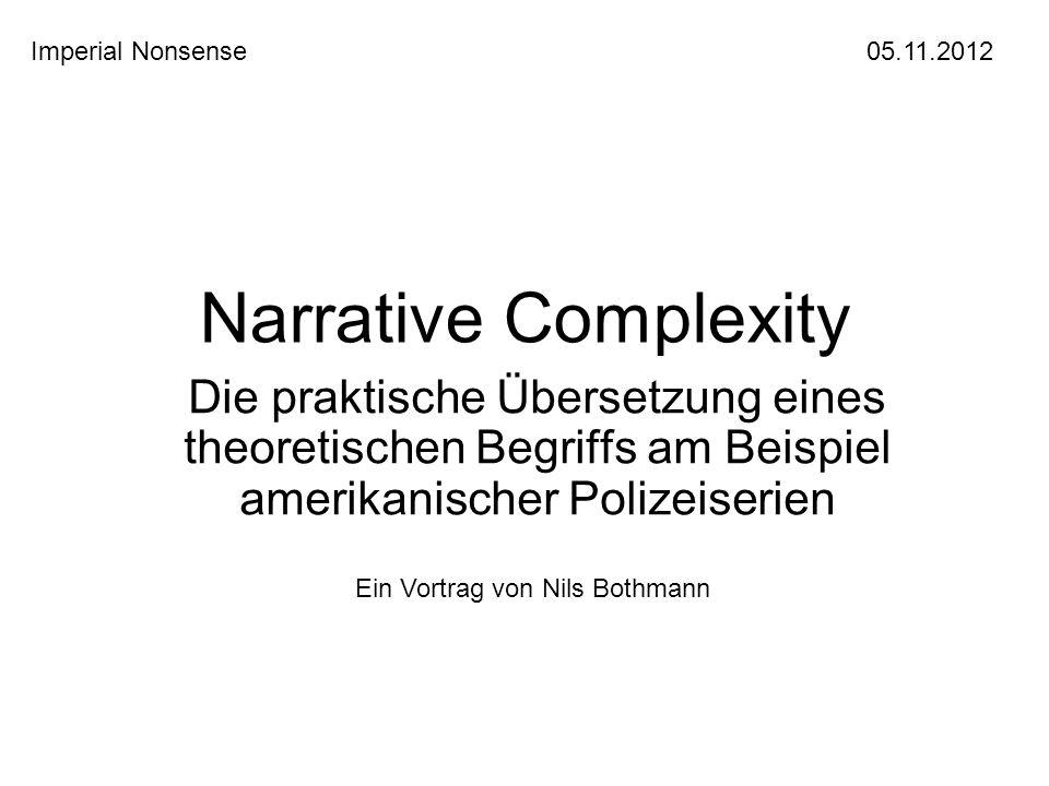Narrative Complexity Die praktische Übersetzung eines theoretischen Begriffs am Beispiel amerikanischer Polizeiserien Imperial Nonsense 05.11.2012 Ein Vortrag von Nils Bothmann