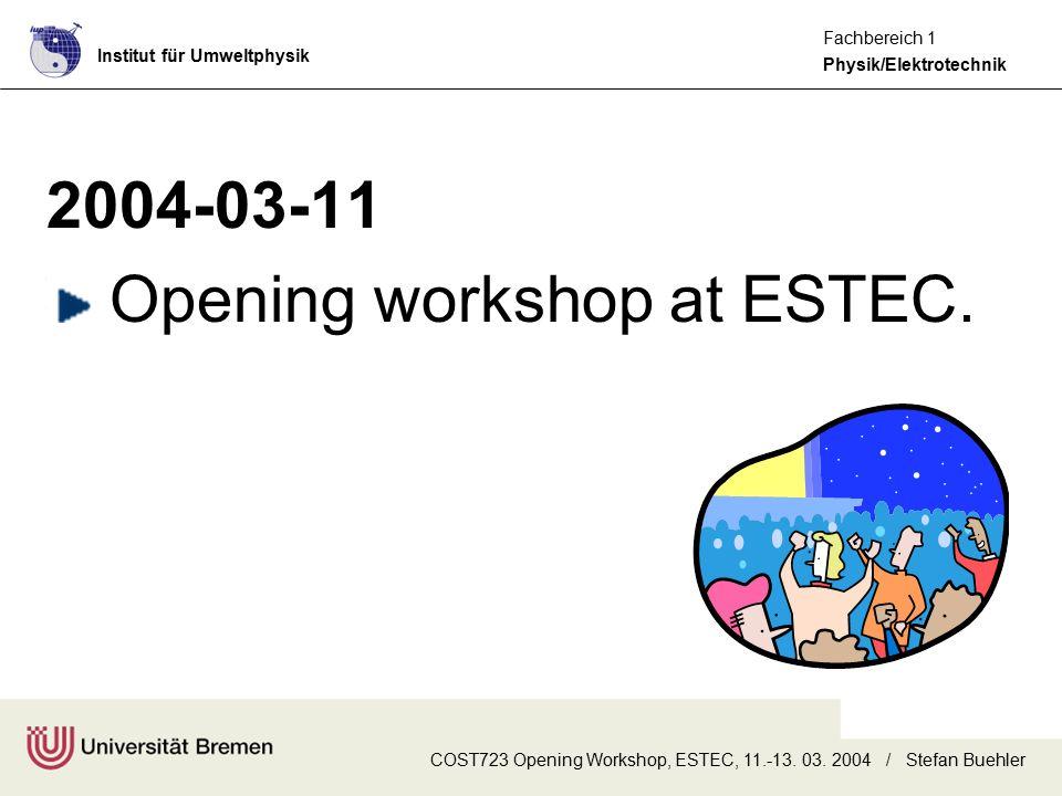 Institut für Umweltphysik Physik/Elektrotechnik Fachbereich 1 COST723 Opening Workshop, ESTEC, 11.-13. 03. 2004 / Stefan Buehler 2004-03-11 Opening wo