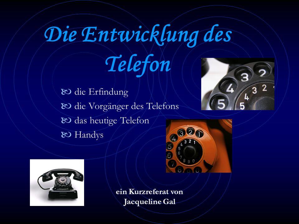 Die Entwicklung des Telefon ein Kurzreferat von Jacqueline Gal die Erfindung die Vorgänger des Telefons das heutige Telefon Handys