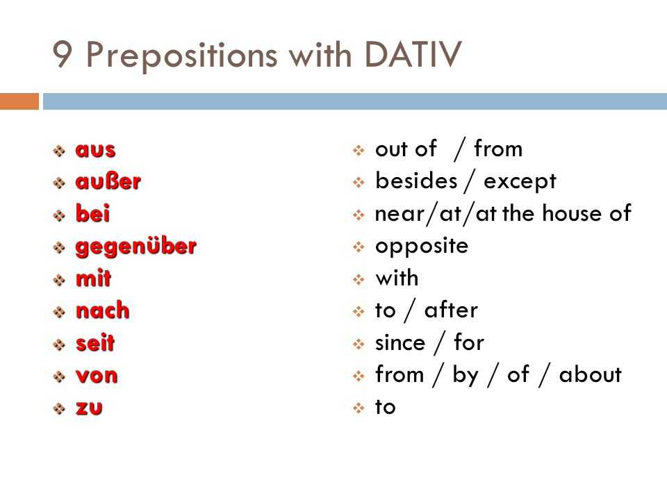 9 Prepositions with DATIV  aus  außer  bei  gegenüber  mit  nach  seit  von  zu  out of / from  besides / except  near/at/at the house of  opposite  with  to / after  since / for  from / by / of / about  to