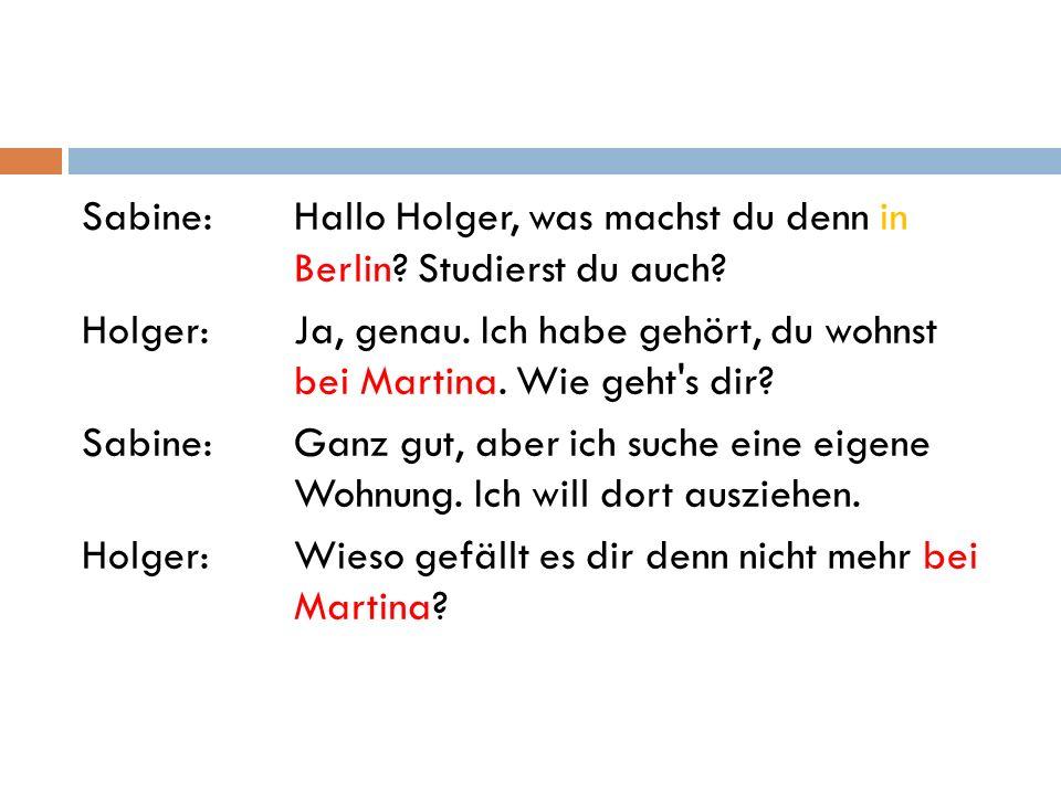 Sabine:Hallo Holger, was machst du denn in Berlin? Studierst du auch? Holger:Ja, genau. Ich habe gehört, du wohnst bei Martina. Wie geht's dir? Sabine