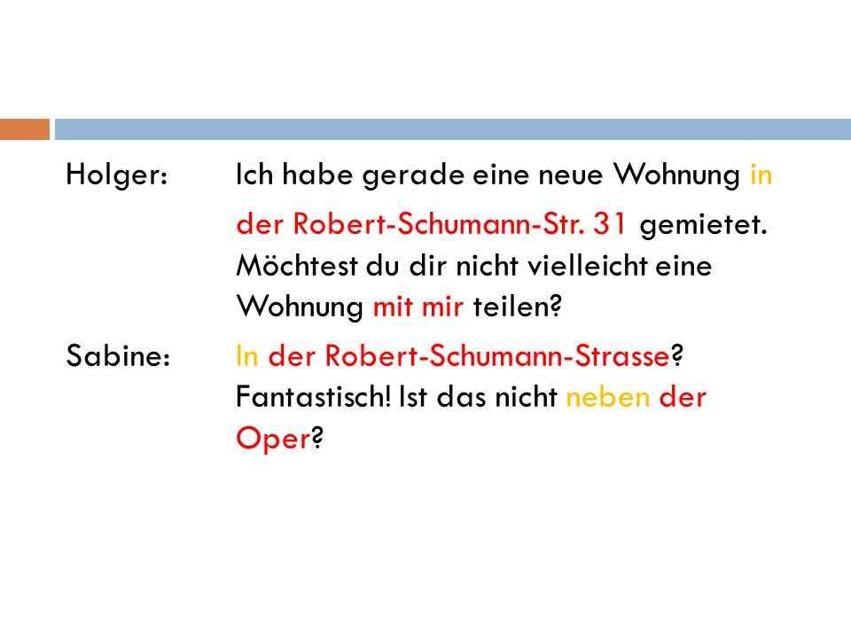 Holger:Ich habe gerade eine neue Wohnung in der Robert-Schumann-Str. 31 gemietet. Möchtest du dir nicht vielleicht eine Wohnung mit mir teilen? Sabine
