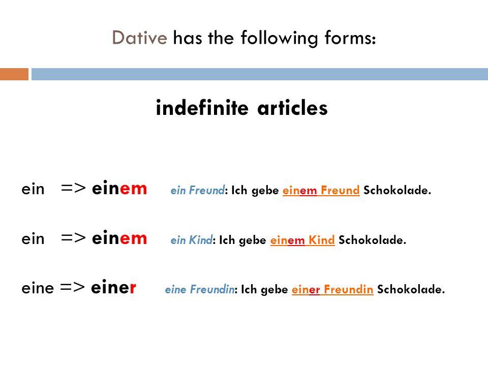indefinite articles ein => einem ein Freund: Ich gebe einem Freund Schokolade.