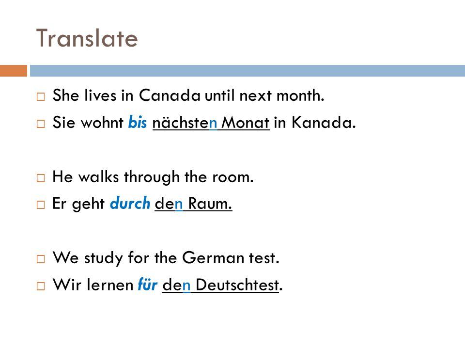 Translate  She lives in Canada until next month.  Sie wohnt bis nächsten Monat in Kanada.  He walks through the room.  Er geht durch den Raum.  W
