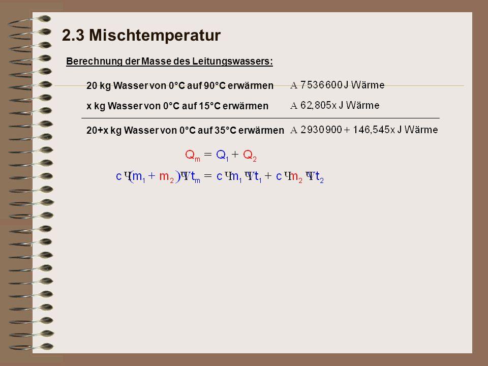 Berechnung der Masse des Leitungswassers: 20 kg Wasser von 0°C auf 90°C erwärmen x kg Wasser von 0°C auf 15°C erwärmen 20+x kg Wasser von 0°C auf 35°C erwärmen 2.3 Mischtemperatur