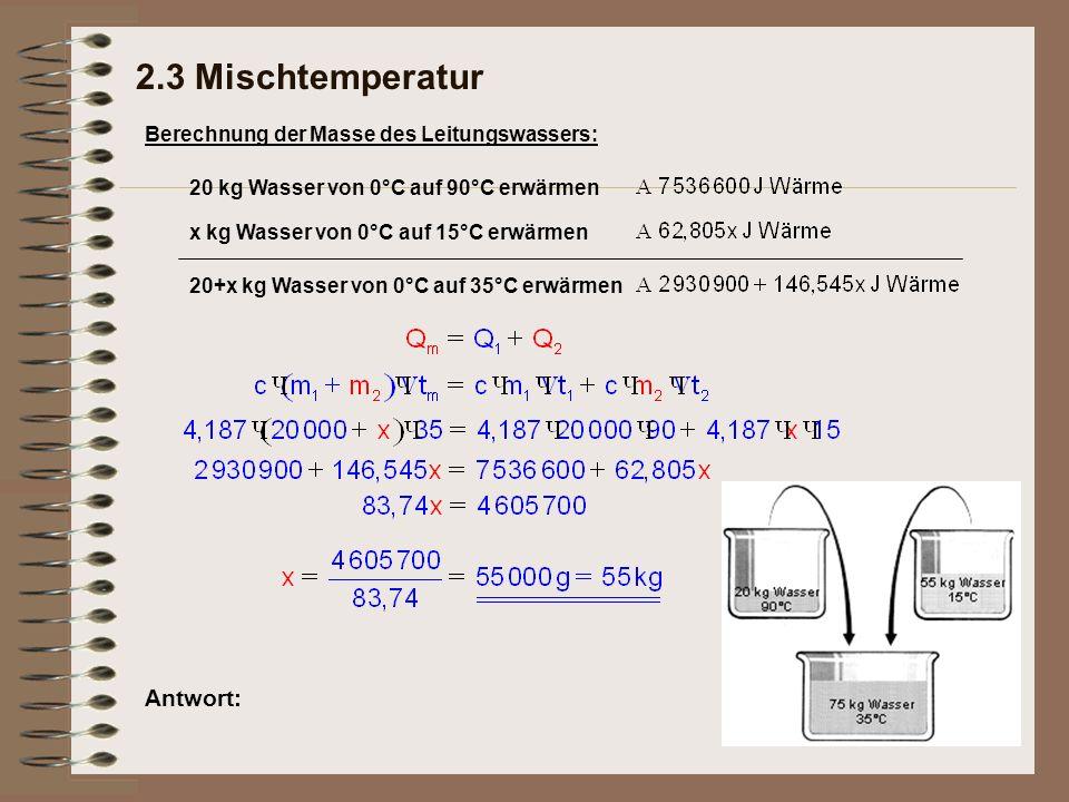Antwort: Berechnung der Masse des Leitungswassers: 20 kg Wasser von 0°C auf 90°C erwärmen x kg Wasser von 0°C auf 15°C erwärmen 20+x kg Wasser von 0°C auf 35°C erwärmen 2.3 Mischtemperatur