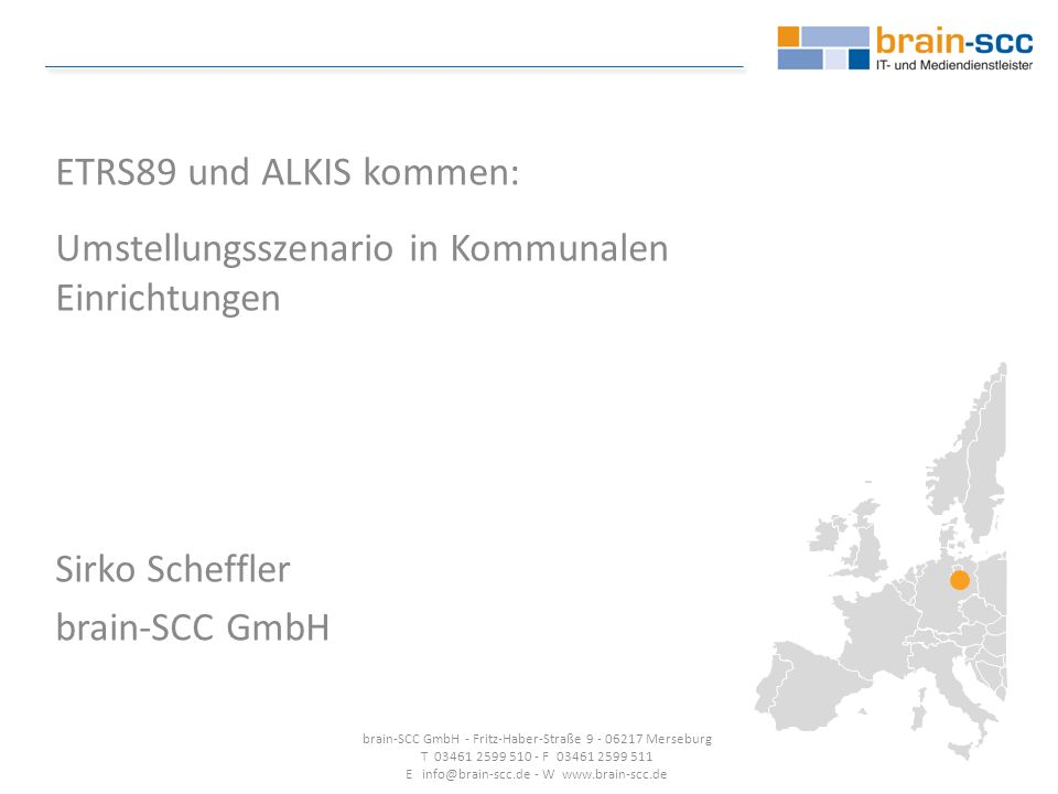 ETRS89 und ALKIS kommen: Umstellungsszenario in Kommunalen Einrichtungen Sirko Scheffler brain-SCC GmbH brain-SCC GmbH - Fritz-Haber-Straße 9 - 06217 Merseburg T 03461 2599 510 - F 03461 2599 511 E info@brain-scc.de - W www.brain-scc.de