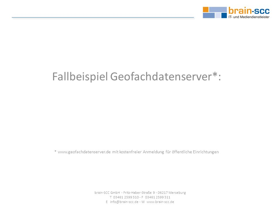 Fallbeispiel Geofachdatenserver*: * www.geofachdatenserver.de mit kostenfreier Anmeldung für öffentliche Einrichtungen brain-SCC GmbH - Fritz-Haber-Straße 9 - 06217 Merseburg T 03461 2599 510 - F 03461 2599 511 E info@brain-scc.de - W www.brain-scc.de