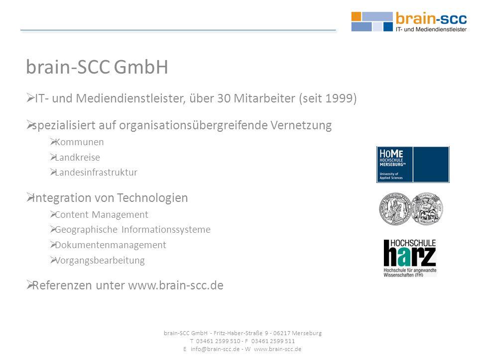 brain-SCC GmbH  IT- und Mediendienstleister, über 30 Mitarbeiter (seit 1999)  spezialisiert auf organisationsübergreifende Vernetzung  Kommunen  Landkreise  Landesinfrastruktur  Integration von Technologien  Content Management  Geographische Informationssysteme  Dokumentenmanagement  Vorgangsbearbeitung  Referenzen unter www.brain-scc.de brain-SCC GmbH - Fritz-Haber-Straße 9 - 06217 Merseburg T 03461 2599 510 - F 03461 2599 511 E info@brain-scc.de - W www.brain-scc.de