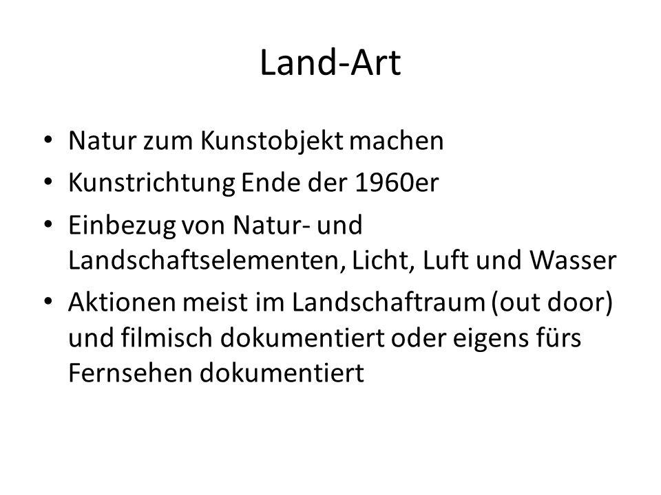 Land-Art Natur zum Kunstobjekt machen Kunstrichtung Ende der 1960er Einbezug von Natur- und Landschaftselementen, Licht, Luft und Wasser Aktionen meist im Landschaftraum (out door) und filmisch dokumentiert oder eigens fürs Fernsehen dokumentiert
