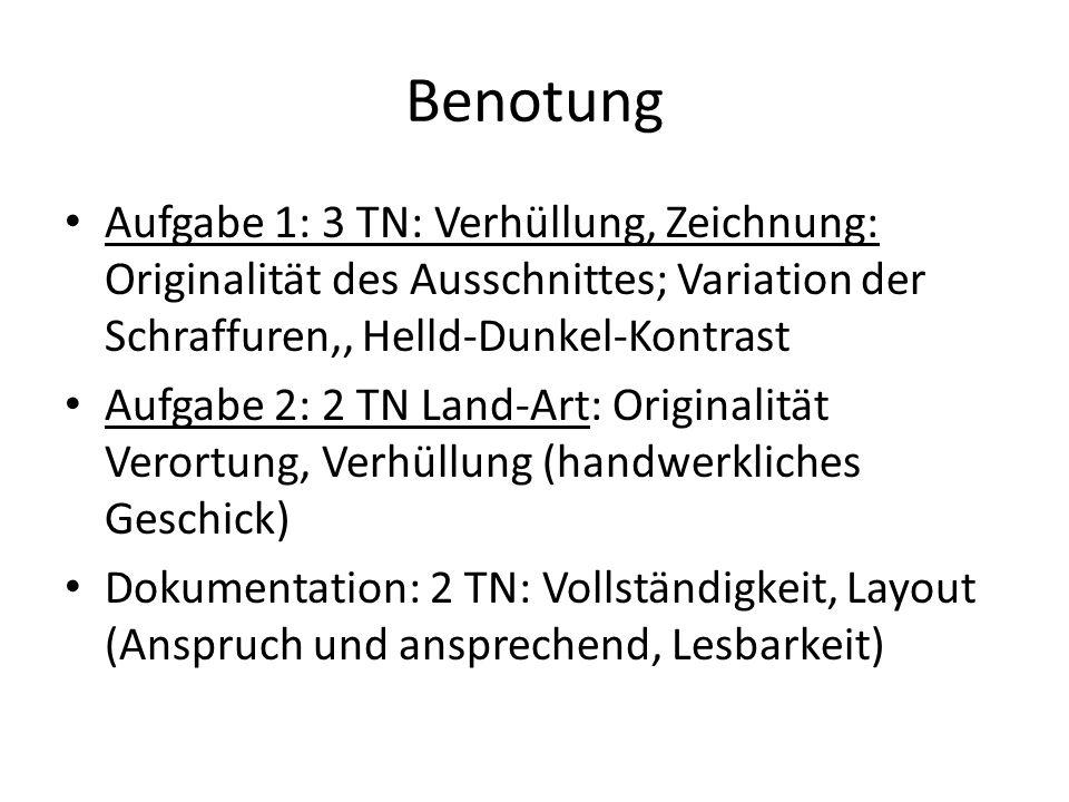 Benotung Aufgabe 1: 3 TN: Verhüllung, Zeichnung: Originalität des Ausschnittes; Variation der Schraffuren,, Helld-Dunkel-Kontrast Aufgabe 2: 2 TN Land