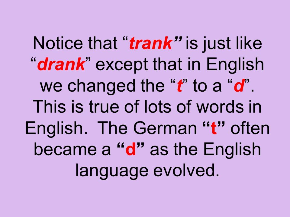 """Notice that """"trank"""" is just like """"drank"""" except that in English we changed the """"t"""" to a """"d"""". This is true of lots of words in English. The German """"t"""""""