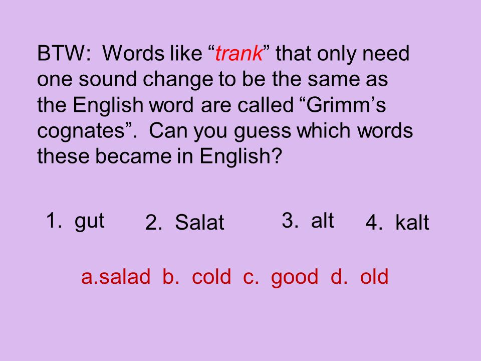 """BTW: Words like """"trank"""" that only need one sound change to be the same as the English word are called """"Grimm's cognates"""". Can you guess which words th"""