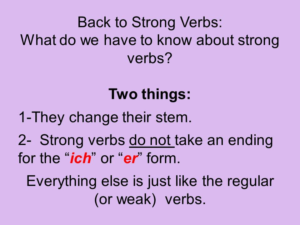 Back to Strong Verbs: What do we have to know about strong verbs? Two things: 1-They change their stem. 2- Strong verbs do not take an ending for the