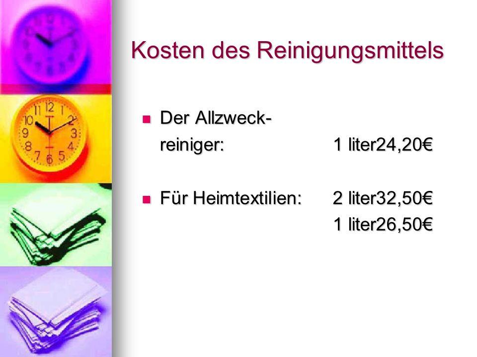Kosten des Reinigungsmittels Der Allzweck- Der Allzweck- reiniger:1 liter24,20€ Für Heimtextilien:2 liter32,50€ Für Heimtextilien:2 liter32,50€ 1 lite