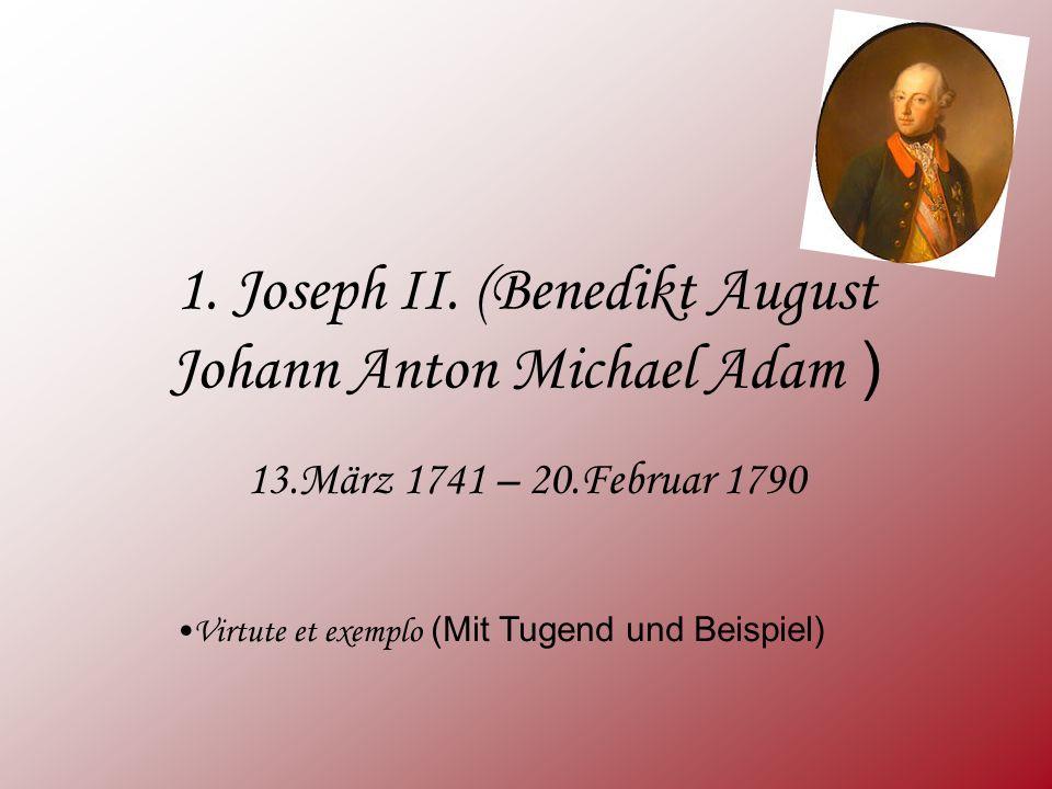 1. Joseph II. (Benedikt August Johann Anton Michael Adam ) 13.März 1741 – 20.Februar 1790 Virtute et exemplo (Mit Tugend und Beispiel)