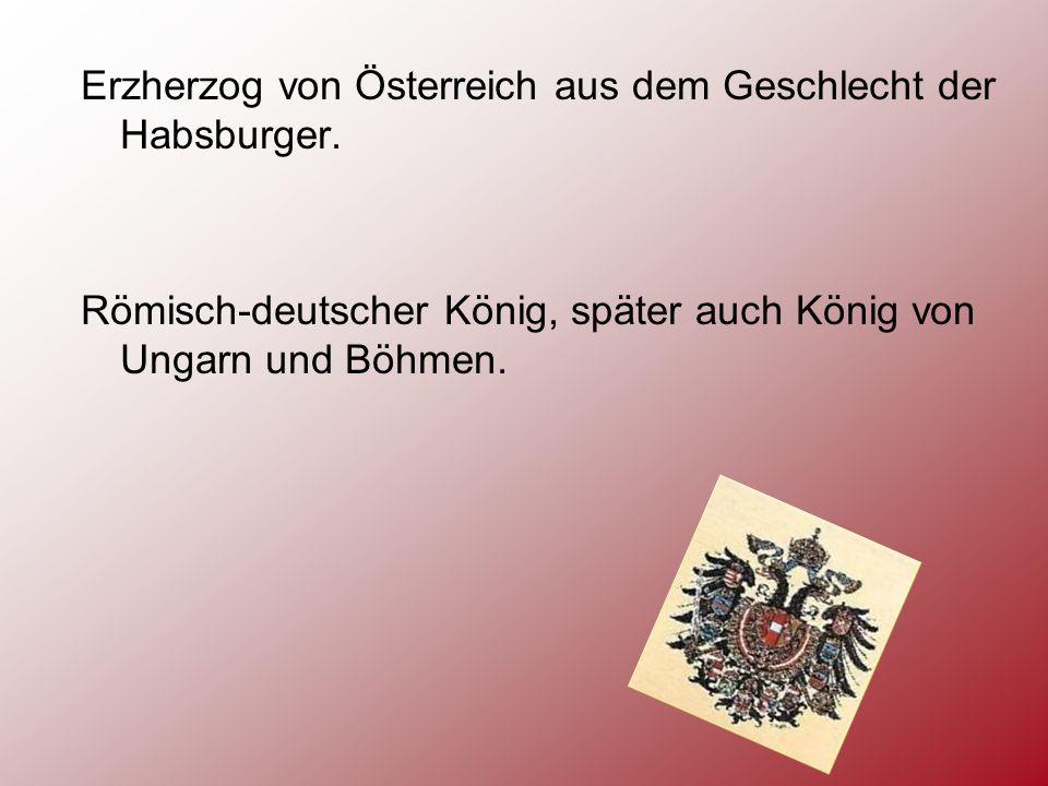 Erzherzog von Österreich aus dem Geschlecht der Habsburger. Römisch-deutscher König, später auch König von Ungarn und Böhmen.